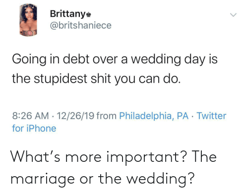 Wedding Day: Brittany  @britshaniece  Going in debt over a wedding day is  the stupidest shit you can do.  8:26 AM · 12/26/19 from Philadelphia, PA · Twitter  for iPhone  <> What's more important? The marriage or the wedding?