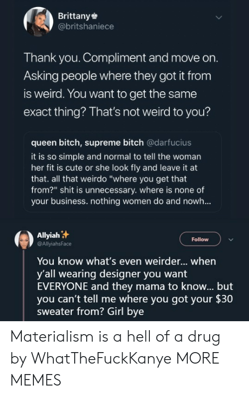 """weirdo: Brittany  @britshaniece  Thank you. Compliment and move on.  Asking people where they got it from  is weird. You want to get the same  exact thing? That's not weird to you?  queen bitch, supreme bitch @darfucius  it is so simple and normal to tell the woman  her fit is cute or she look fly and leave it at  that. all that weirdo """"where you get that  from?"""" shit is unnecessary. where is none of  your business. nothing women do and nowh...  Aliyah汁  @AllyiahsFace  Follow  You know what's even weirder... when  y'all wearing designer you want  EVERYONE and they mama to know... but  you can't tell me where you got your $30  sweater from? Girl bye Materialism is a hell of a drug by WhatTheFuckKanye MORE MEMES"""