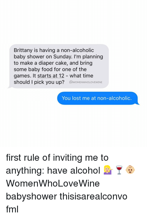 Brittanie: Brittany is having a non-alcoholic  baby shower on Sunday. I'm planning  to make a diaper cake, and bring  some baby food for one of the  games. It starts at 12 what time  should I pick you up?  @woMENwHOLOVEWINE  You lost me at non-alcoholic. first rule of inviting me to anything: have alcohol 💁🏼🍷👶🏼 WomenWhoLoveWine babyshower thisisarealconvo fml