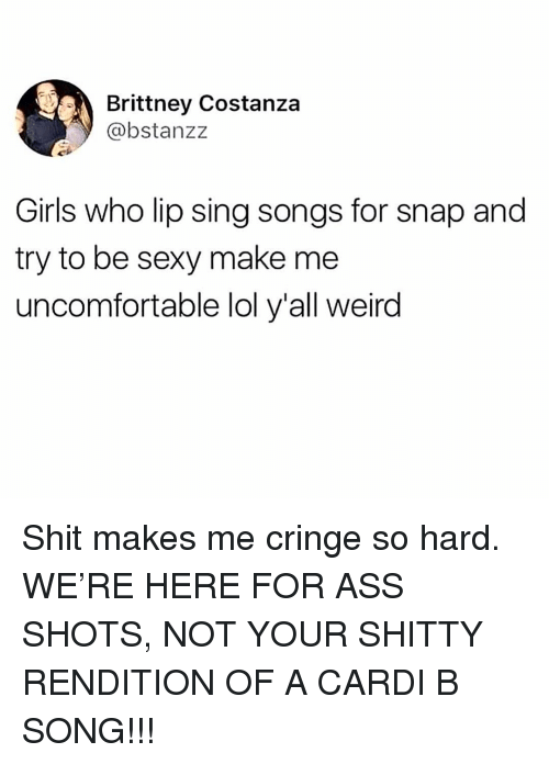 Ass, Girls, and Lol: Brittney Costanza  @bstanzz  Girls who lip sing songs for snap and  try to be sexy make me  uncomfortable lol y'all weird Shit makes me cringe so hard. WE'RE HERE FOR ASS SHOTS, NOT YOUR SHITTY RENDITION OF A CARDI B SONG!!!