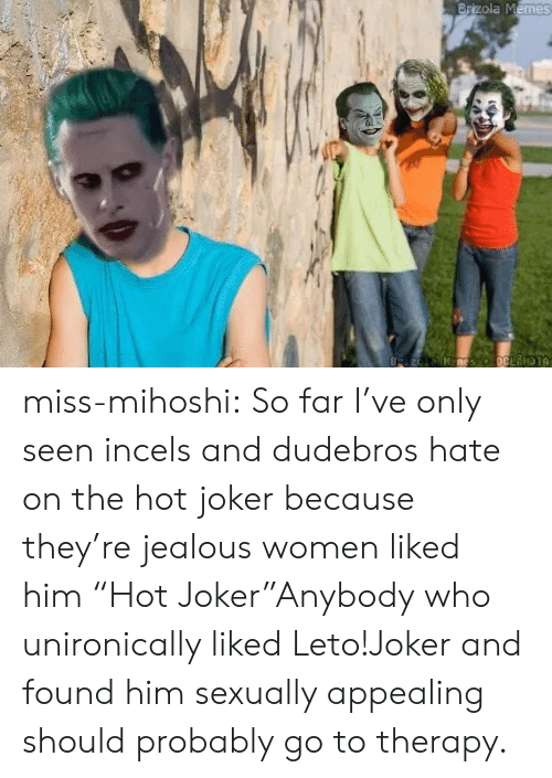 "jealous: Brizola Memes  B z Manes oCLANDIA miss-mihoshi:  So far I've only seen incels and dudebros hate on the hot joker because they're jealous women liked him  ""Hot Joker""Anybody who unironically liked Leto!Joker and found him sexually appealing should probably go to therapy."