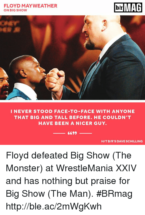 Floyd Mayweather, Mayweather, and Monster: brMAG  FLOYD MAYWEATHER  ON BIG SHOW  I NEVER STOOD FACE TO FACE WITH ANYONE  THAT BIG AND TALL BEFORE. HE COULDN'T  HAVE BEEN A NICER GUY.  6699  HIT BIR'S DAVE SCHILLING Floyd defeated Big Show (The Monster) at WrestleMania XXIV and has nothing but praise for Big Show (The Man). #BRmag http://ble.ac/2mWgKwh