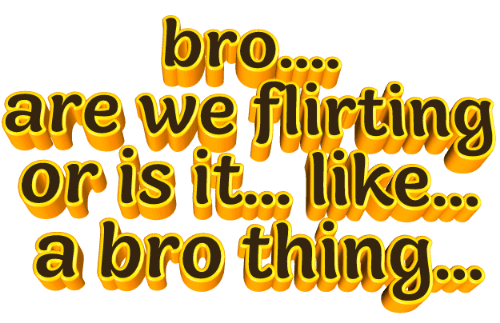 Thing, Bro, and Like: bro....  are we flirting  or is it... like...  a bro thing.