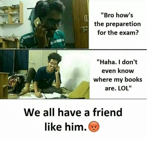 """Books, Lol, and Memes: Bro how's  the preparetion  for the exam?  """"Haha. I don't  even know  where my books  are. LOL""""  We all have a friend  like him."""