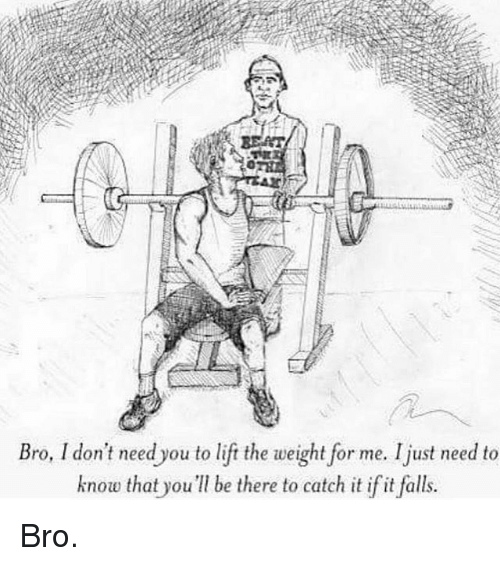 Catched: Bro, I don't need you to lift the weight for me. Ijust need to  know that you be there to catch it if it falls. Bro.