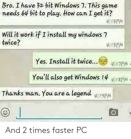 Thanks Man: Bro. I have 32 bit Windows 7. This game  needs 64 bit to play. tow can I get it?  :ISPM  Will it work if I install my windows 7  twice?  PM  Yes. Install it twice  (° ΈΠΡΜ  You'll also get Windows 14  Thanks man. You are a legendapM And 2 times faster PC