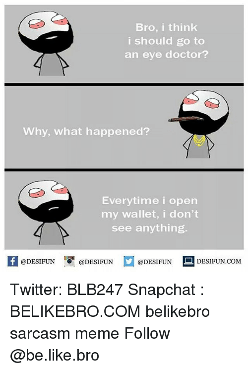 I Should Go: Bro, i think  i should go to  an eye doctor?  Why, what happened?  Everytime i open  my wallet, i don't  see anything.  K @DESIFUN 증@DESIFUN @DESIFUN - DESIFUN.COM Twitter: BLB247 Snapchat : BELIKEBRO.COM belikebro sarcasm meme Follow @be.like.bro