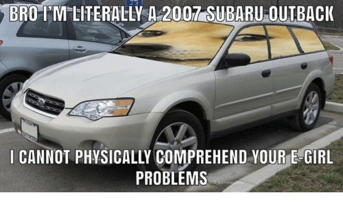 Girl, Outback, and Subaru: BRO-IM LITERALLY A 2007 SUBARU OUTBACK  I CANNOT PHYSICALLY COMPREHEND YOUR E-GIRL  PROBLEMS  AnTork n