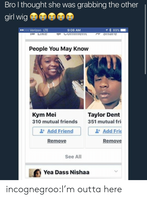 Im Outta Here: Bro l thought she was grabbing the other  girl wig  ooo Verizon LTE  9:06 AM  1 * 89%-,  K SIiare  People You May Know  Kym Mei  310 mutual friends  Taylor Dent  Add Friend  Remove  351 mutual fri  Add Frie  Remove  See All  Yea Dass Nishaa incognegroo:I'm outta here