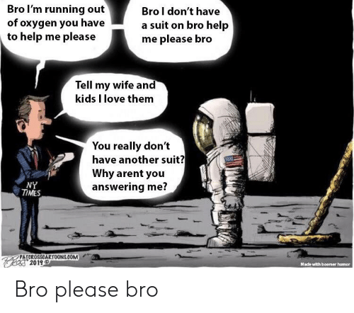 Love, My Wife and Kids, and Help: Bro l'm running out  of oxygen you have  to help me please  Bro l don't have  a suit on bro help  me please bro  Tell my wife and  kids I love them  You really don't  have another suit?  Why arent you  answering me?  NY  TIMES  PATCROSSCARTOONS.COM  ea2019  Mace with boomer humor Bro please bro