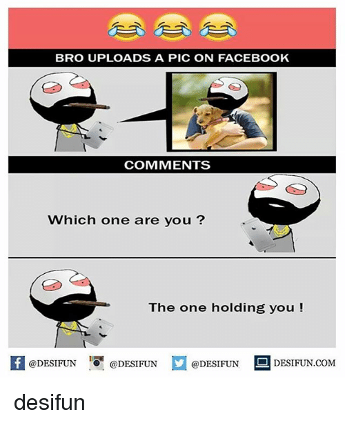 are you the one: BRO UPLOADS A PIC ON FACEBOOK  COMMENTS  Which one are you?  The one holding you  @DESIFUN  @DESIFUN  @DESIFUN  DESIFUN.COM desifun
