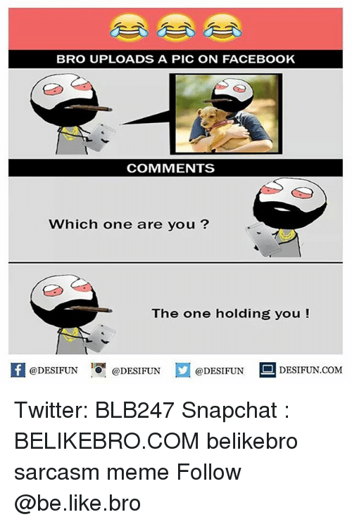 are you the one: BRO UPLOADS A PIC ON FACEBOOK  COMMENTS  Which one are you?  The one holding you!  @DESIFUN 10 @DESIFUN  @DESIFUN  DESIFUN.COMM Twitter: BLB247 Snapchat : BELIKEBRO.COM belikebro sarcasm meme Follow @be.like.bro