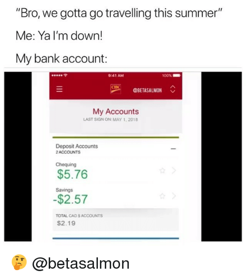 """cad: """"Bro, we gotta go travelling this summer""""  Me: Ya I'm down!  My bank account:  令  9:41 AM  00%  OBETASALMON  My Accounts  LAST SIGN ON: MAY 1,2018  Deposit Accounts  2ACCOUNTS  Chequing  $5.76  Savings  $2.57  TOTAL CAD S ACCOUNTS  $2.19 🤔 @betasalmon"""