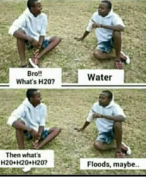 h20: Bro!!  What's H20?  Water  Then what's  20+H20+H20?  Floods, maybe.
