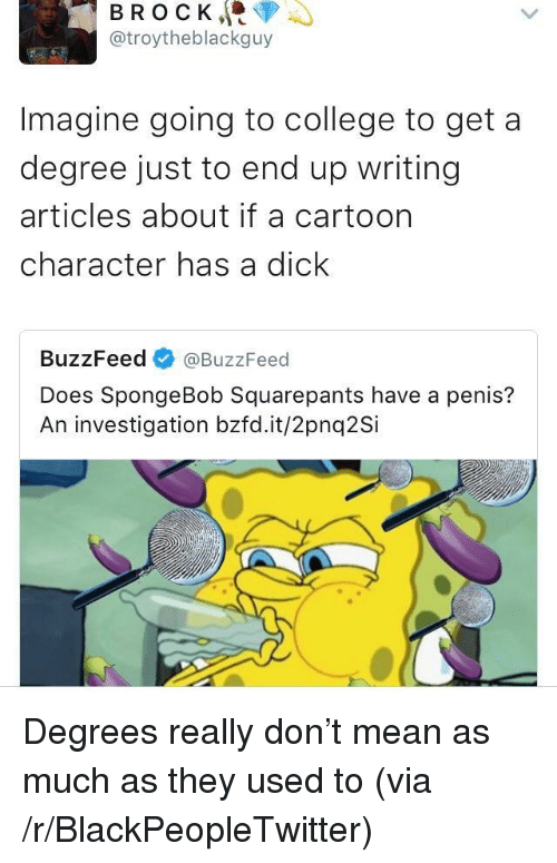 Going To College: BROCK, <p  @troytheblackguy  Imagine going to college to get a  degree just to end up writing  articles about if a cartoon  character has a dick  BuzzFeed @BuzzFeed  Does SpongeBob Squarepants have a penis?  An investigation bzfd.it/2pnq2Si <p>Degrees really don&rsquo;t mean as much as they used to (via /r/BlackPeopleTwitter)</p>