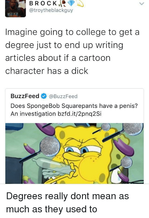 Going To College: BROCK, <p  @troytheblackguy  Imagine going to college to get a  degree just to end up writing  articles about if a cartoon  character has a dick  BuzzFeed @BuzzFeed  Does SpongeBob Squarepants have a penis?  An investigation bzfd.it/2pnq2Si Degrees really dont mean as much as they used to