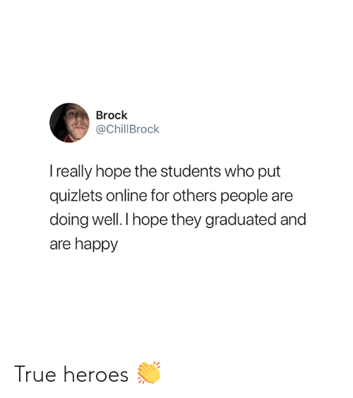 doing well: Brock  @ChillBrock  really hope the students who put  quizlets online for others people are  doing well.I hope they graduated and  are happy True heroes 👏