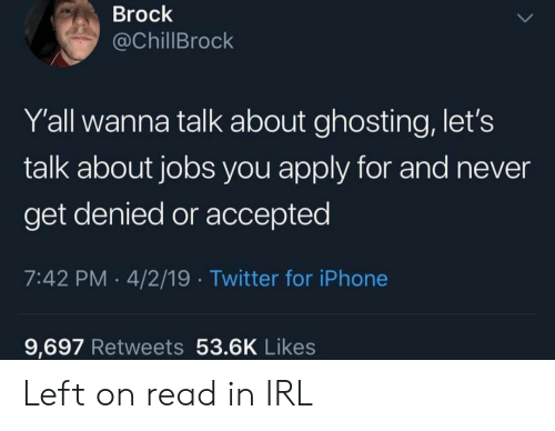 Iphone, Twitter, and Brock: Brock  @ChillBrock  Y'all wanna talk about ghosting, let's  talk about jobs you apply for and never  get denied or accepted  7:42 PM 4/2/19 Twitter for iPhone  9,697 Retweets 53.6K Likes Left on read in IRL