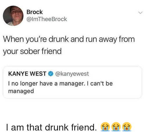 Drunk, Kanye, and Memes: Brock  @lmTheeBrock  When you're drunk and run away from  your sober friend  KANYE WEST@kanyewest  I no longer have a manager. I can't be  managed I am that drunk friend. 😭😭😭