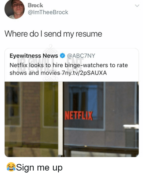 Memes, Movies, and Netflix: Brock  @lmTheeBrock  Where do l send my resume  Eyewitness News @ABC7NY  Netflix looks to hire binge-watchers to rate  shows and movies 7ny.tv/2pSAUXA  NETFLIX 😂Sign me up