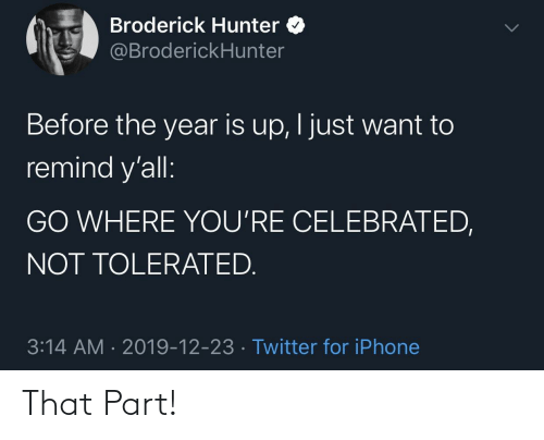 hunter: Broderick Hunter O  @BroderickHunter  Before the year is up, I just want to  remind y'all:  GO WHERE YOU'RE CELEBRATED,  NOT TOLERATED.  3:14 AM · 2019-12-23 · Twitter for iPhone That Part!