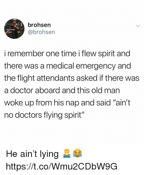 "Doctor, Old Man, and Flight: brohsen  @brohsen  i remember one time i flew spirit and  there was a medical emergency and  the flight attendants asked if there was  a doctor aboard and this old man  woke up from his nap and said ""ain't  no doctors flying spirit"" He ain't lying 🤷‍♂️😂 https://t.co/Wmu2CDbW9G"