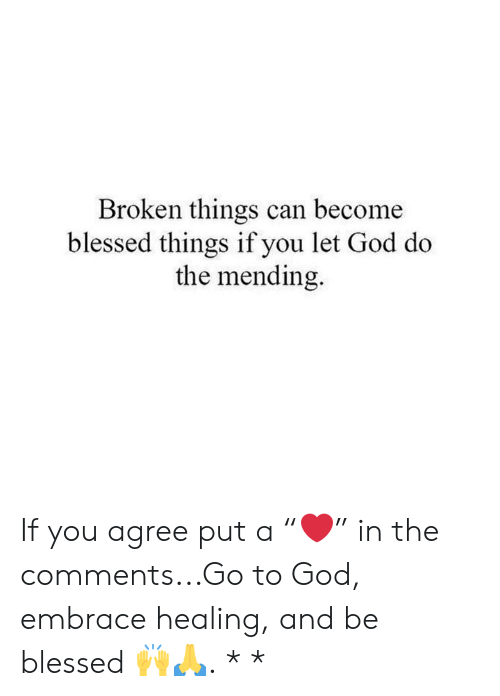 "if you agree: Broken things can become  blessed things if you let God do  the mending. If you agree put a ""❤️"" in the comments...Go to God, embrace healing, and be blessed 🙌🙏. * *"
