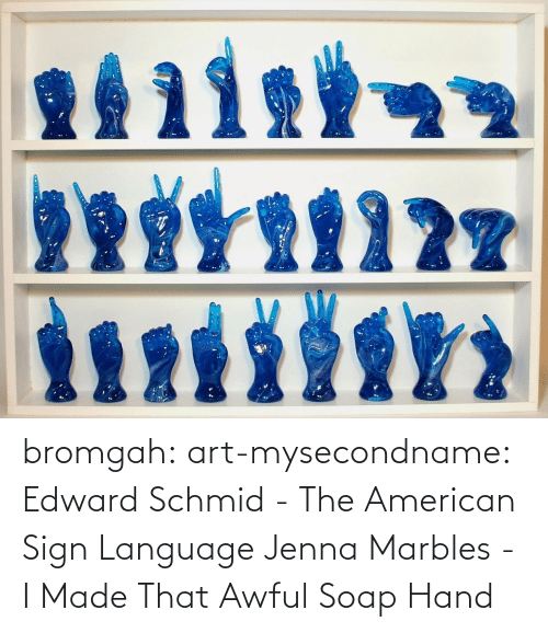 language: bromgah: art-mysecondname: Edward Schmid - The American Sign Language   Jenna Marbles - I Made That Awful Soap Hand