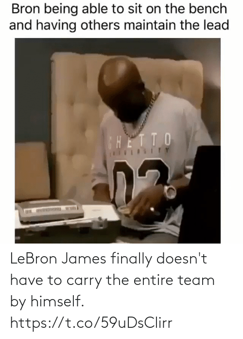 bench: Bron being able to sit on the bench  and having others maintain the lead  CHETTO  ITY LeBron James finally doesn't have to carry the entire team by himself. https://t.co/59uDsClirr