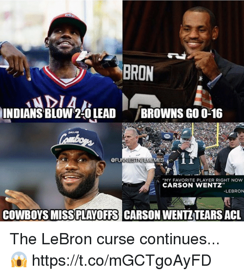 "Dallas Cowboys, Browns, and Dallas: BRON  INDIANS  ' BLOW2:0 LEAD  /BROWNS GO 0-16  DALLAS  @FUIT ES 4 İİ  :A ""MY FAVORITE PLAYER RIGHT NOW  CARSON WENTZ""  LEBRON  COWBOYS MISSPLAYOFFS CARSON WENTZTEARS ACL The LeBron curse continues...😱 https://t.co/mGCTgoAyFD"