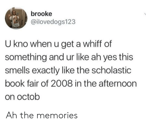brooke: brooke  @ilovedogs123  U kno when u get a whiff of  something and ur like ah yes this  smells exactly like the scholastic  book fair of 2008 in the afternoorn  on octob Ah the memories