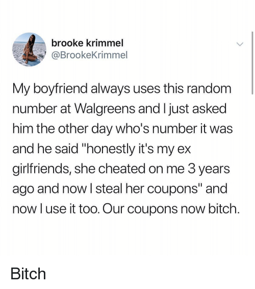 """Walgreens: brooke krimmel  @BrookeKrimmel  My boyfriend always uses this random  number at Walgreens and ljust asked  him the other day who's number it was  and he said """"honestly it's my ex  girlfriends, she cheated on me 3 years  ago and now I steal her coupons"""" and  now luse it too. Our coupons now bitch. Bitch"""
