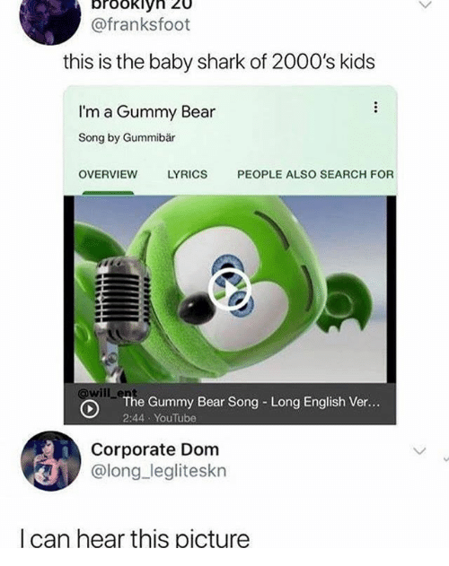 dom: brookiy  @franksfoot  this is the baby shark of 2000's kids  I'm a Gummy Bear  Song by Gummibär  OVERVIEW  LYRICS  PEOPLE ALSO SEARCH FOR  will enhe Gummy Bear Song Long English Ver...  2:44 YouTube  Corporate Dom  @long legliteskn  I can hear this picture
