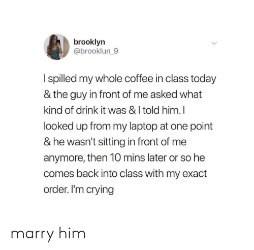 Crying, Brooklyn, and Coffee: brooklyn  @brooklun_9  I spilled my whole coffee in class today  & the guy in front of me asked what  kind of drink it was & I told him.I  looked up from my laptop at one point  & he wasn't sitting in front of me  anymore, then 10 mins later or so he  comes back into class with my exact  order. I'm crying marry him