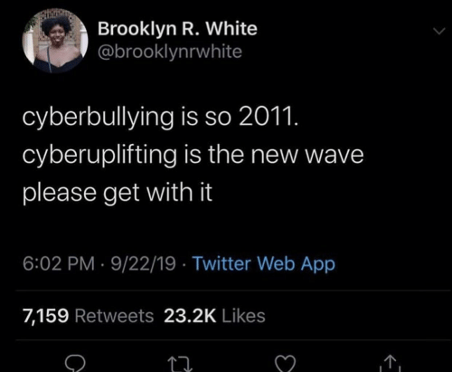 wave: Brooklyn R. White  @brooklynrwhite  cyberbullying is so 2011.  cyberuplifting is the new wave  please get with it  6:02 PM 9/22/19 Twitter Web App  7,159 Retweets 23.2K Likes  C