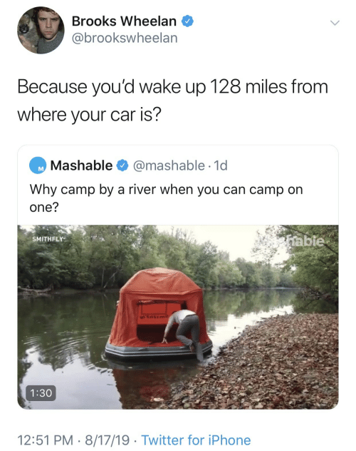 Iphone, Twitter, and Car: Brooks Wheelan  @brookswheelan  Because you'd wake up 128 miles from  where your car is?  Mashable  @mashable 1d  Why camp by a river when you can camp on  one?  table  SMITHFLY  1:30  12:51 PM 8/17/19 Twitter for iPhone