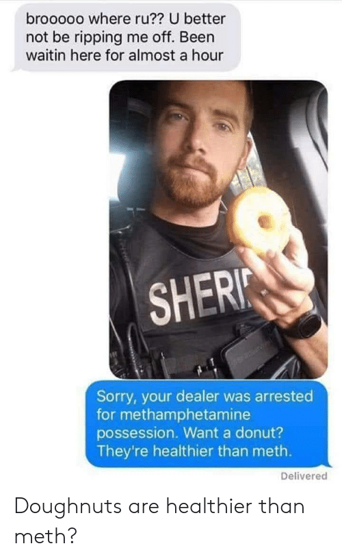 Sorry, Been, and Meth: brooooo where ru?? U better  not be ripping me off. Been  waitin here for almost a hour  SHERI  Sorry, your dealer was arrested  for methamphetamine  possession. Want a donut?  They're healthier than meth.  Delivered Doughnuts are healthier than meth?