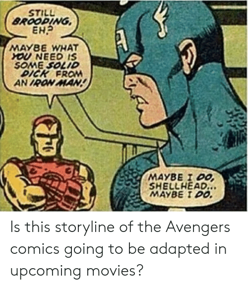 Iron Man, Movies, and Avengers: BROOPING  MAYBE WHAT  YOU NEED IS  SOME SOLID  DICK FROM  AN IRON MAN  MAYBE I DO  SHELLHEAD  MAYBE I DO. Is this storyline of the Avengers comics going to be adapted in upcoming movies?