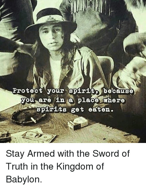the sword of truth: Brotect your Bpirit because  you are in place where  Spirits get eaten. Stay Armed with the Sword of Truth in the Kingdom of Babylon.