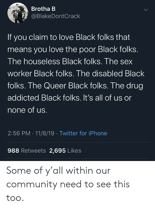 Within: Brotha B  @BlakeDontCrack  If you claim to love Black folks that  means you love the poor Black folks.  The houseless Black folks. The sex  worker Black folks. The disabled Black  folks. The Queer Black folks. The drug  addicted Black folks. It's all of us or  none of us.  2:56 PM 11/8/19 Twitter for iPhone  988 Retweets 2,695 Likes Some of y'all within our community need to see this too.