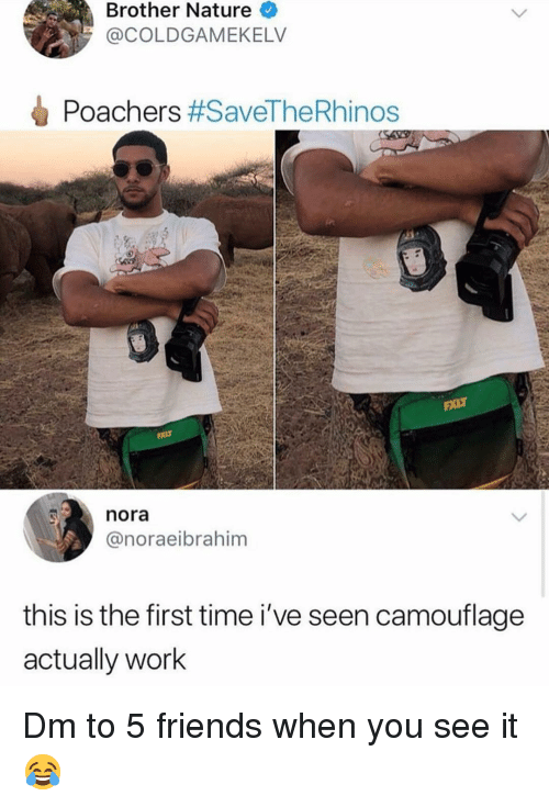 nora: Brother Nature  @COLDGAMEKELV  Poachers #SaveTheRhinos  nora  @noraeibrahim  this is the first time i've seen camouflage  actually work Dm to 5 friends when you see it 😂