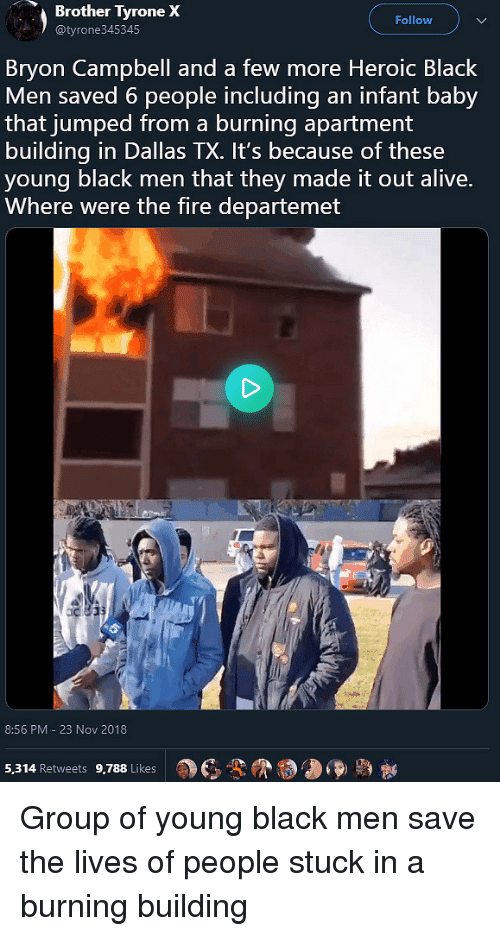 tyrone: Brother  Tyrone  X  Follow  @tyrone345345  Bryon Campbell and a few more Heroic Black  Men saved 6 people including an infant baby  that jumped from a burning apartment  building in Dallas TX. It's because of these  young black men that they made it out alive.  Where were the fire departemet  8:56 PM - 23 Nov 2018  a)  3-9  5,314 Retweets 9,788 Likes Group of young black men save the lives of people stuck in a burning building