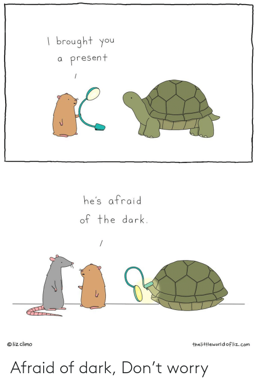 liz: | brought you  present  he's afraid  of the dark.  © liz climo  thelittleworldofliz.com Afraid of dark, Don't worry