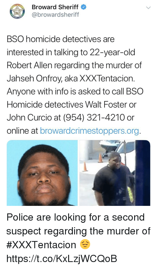 Detectives: Broward Sheriff  @browardsheriff  BSO homicide detectives are  interested in talking to 22-year-old  Robert Allen regarding the murder of  Jahseh Onfroy, aka XXXTentacion.  Anyone with info is asked to call BSO  Homicide detectives Walt Foster or  John Curcio at (954) 321-4210 or  online at browardcrimestoppers.org Police are looking for a second suspect regarding the murder of #XXXTentacion 😔 https://t.co/KxLzjWCQoB