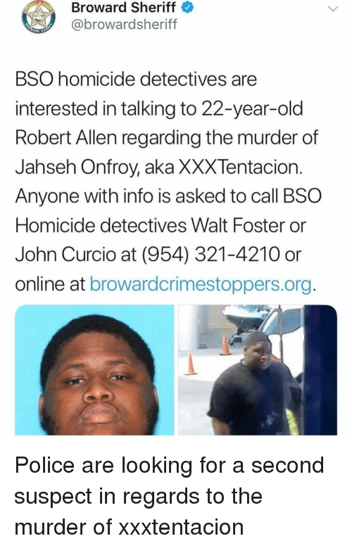 Detectives: Broward Sheriff  @browardsheriff  BSO homicide detectives are  interested in talking to 22-year-old  Robert Allen regarding the murder of  Jahseh Onfroy, aka XXXTentacion  Anyone with info is asked to call BSO  Homicide detectives Walt Foster or  John Curcio at (954) 321-4210 or  online at browardcrimestoppers.org Police are looking for a second suspect in regards to the murder of xxxtentacion