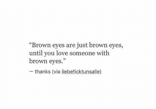 """Love, Via, and You: """"Brown eyes are just brown eyes,  until you love someone with  brown eyes.""""  thanks (via liebeficktunsalle)"""