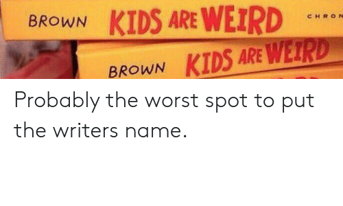 Werd: BROWN KIDS ARE WEIR  CHRO N  BROWN KIDS ARE WERD Probably the worst spot to put the writers name.