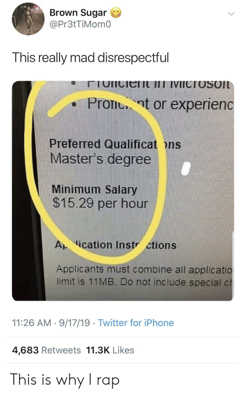 Masters: Brown Sugar  @Pr3tTiMom0  This really mad disrespectful  IVICTOSOIL  Pront or experienc  Preferred Qualificat ons  Master's degree  Minimum Salary  $15.29 per hour  A ication Instr ctions  Applicants must combine all applicatio  limit is 11MB. Do not include special cl  11:26 AM 9/17/19 Twitter for iPhone  4,683 Retweets 11.3K Likes This is why I rap