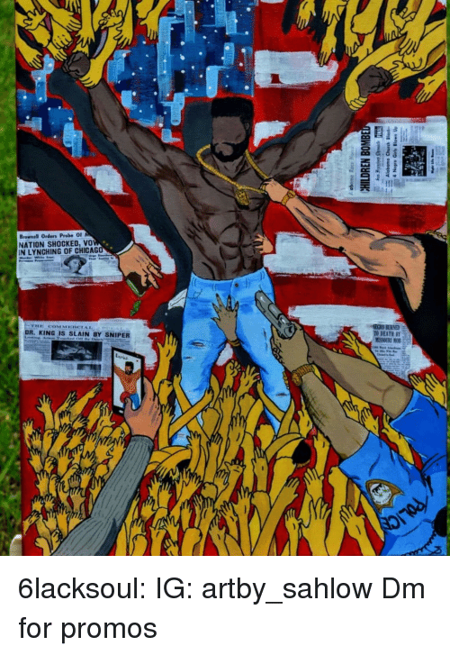 lynching: Brownell Orders Probe O  NATION SHOCKED, vo  IN LYNCHING OF CHICAG  SECRO BURNED  TO DEATH BY  DR. KING IS SLAIN BY SNIPER 6lacksoul:  IG: artby_sahlow  Dm for promos