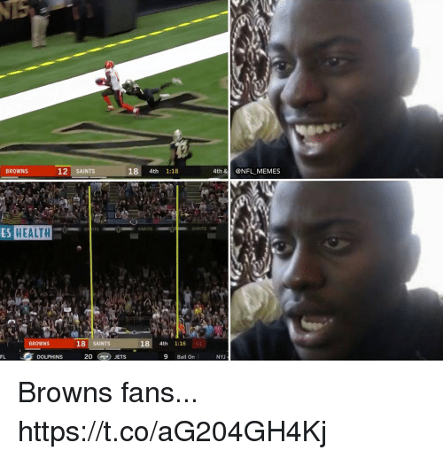 Football, Memes, and Nfl: BROWNS  12 SAINTS  18 4th 1:18  4th &@NFL MEMES  A.  ES HEALTH  SAINTS  SNNTS  BROWNS  18 SAINTS  18 4th 1:16 01  FL  DOLPHINS  20 (ag) JETS  9 Ball On  NYJ Browns fans... https://t.co/aG204GH4Kj